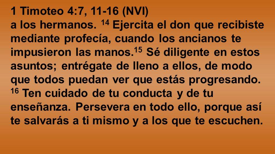 1 Timoteo 4:7, 11-16 (NVI) a los hermanos. 14 Ejercita el don que recibiste mediante profecía, cuando los ancianos te impusieron las manos. 15 Sé dili