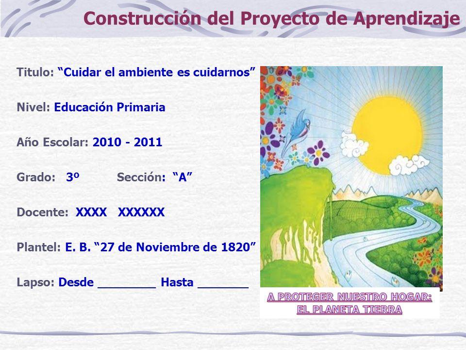 Construcción del Proyecto de Aprendizaje Titulo: Cuidar el ambiente es cuidarnos Nivel: Educación Primaria Año Escolar: 2010 - 2011 Grado: 3º Sección: