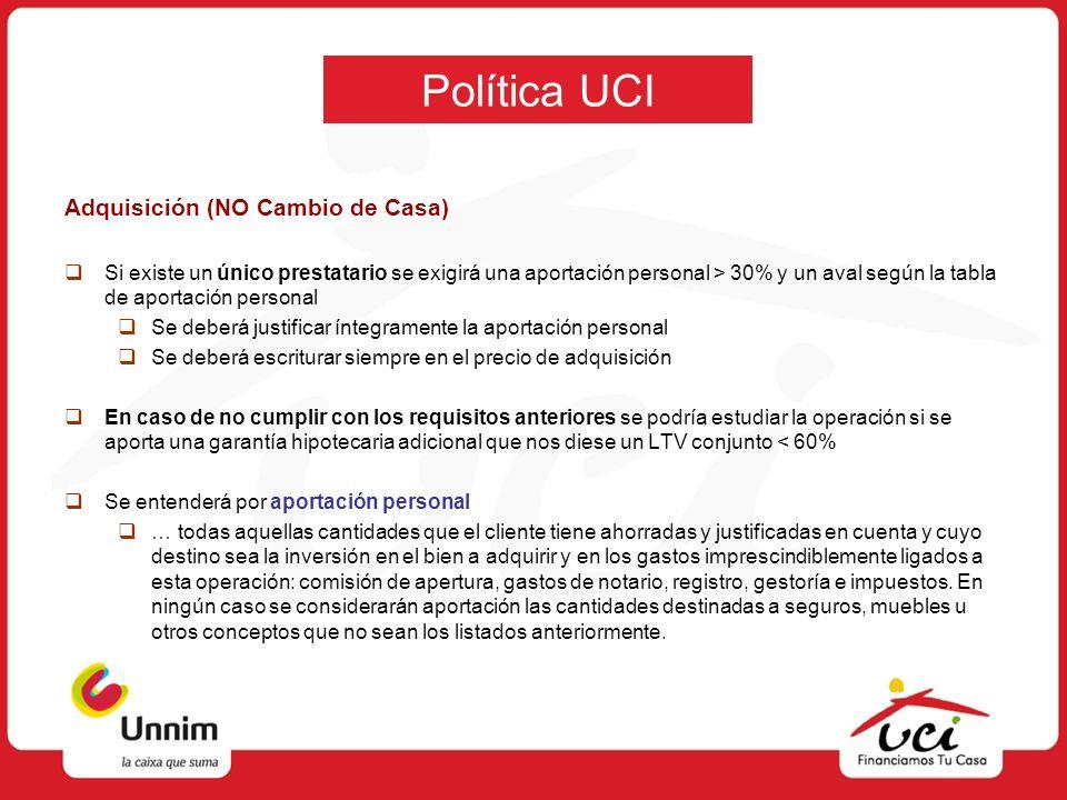 Política UCI Adquisición (NO Cambio de Casa) Si existe un único prestatario se exigirá una aportación personal > 30% y un aval según la tabla de aport