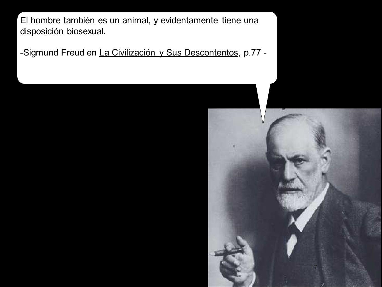 17 El hombre también es un animal, y evidentamente tiene una disposición biosexual. -Sigmund Freud en La Civilización y Sus Descontentos, p.77 -