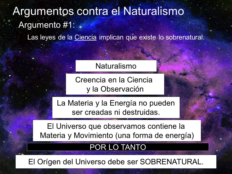 Argumentos contra el Naturalismo Argumento #1: Las leyes de la Ciencia implican que existe lo sobrenatural. Naturalismo Creencia en la Ciencia y la Ob