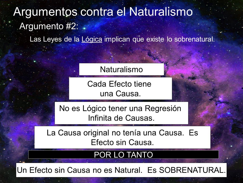Argumentos contra el Naturalismo Argumento #2: Las Leyes de la Lógica implican que existe lo sobrenatural. Naturalismo Cada Efecto tiene una Causa. No