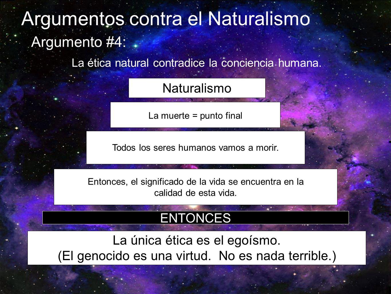 Argumentos contra el Naturalismo Argumento #4: La ética natural contradice la conciencia humana. Naturalismo La muerte = punto final Todos los seres h