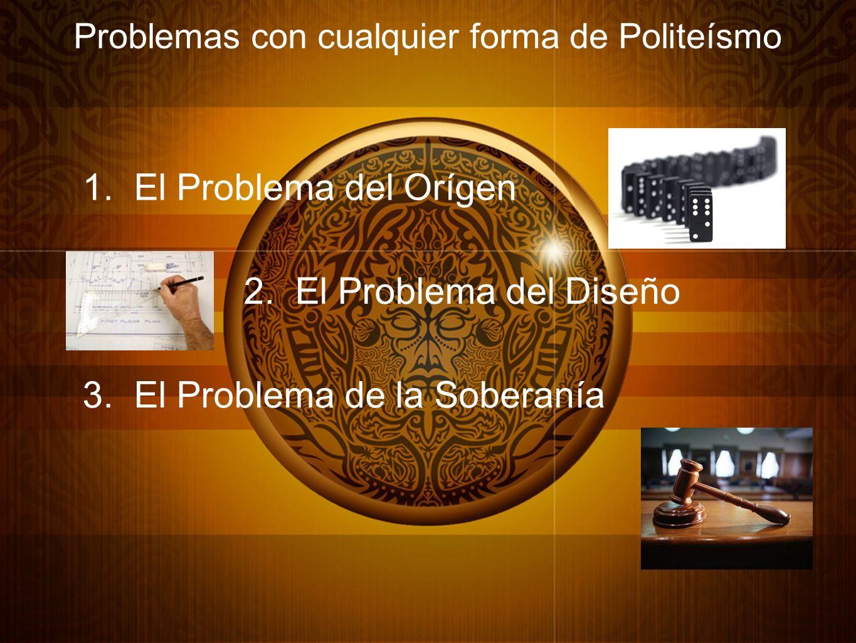 Problemas con cualquier forma de Politeísmo 1. El Problema del Orígen 2. El Problema del Diseño 3. El Problema de la Soberanía