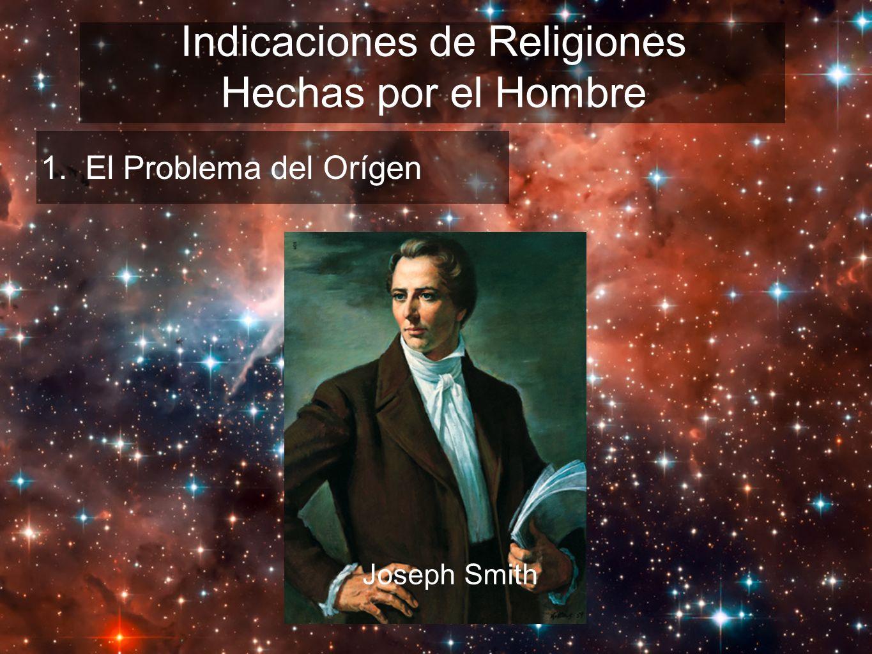 Indicaciones de Religiones Hechas por el Hombre 1. El Problema del Orígen Joseph Smith