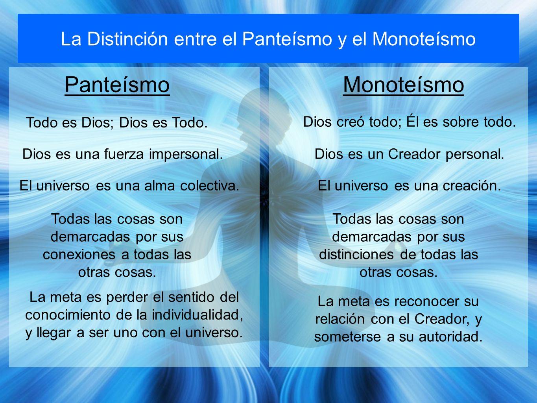 La Distinción entre el Panteísmo y el Monoteísmo PanteísmoMonoteísmo Todo es Dios; Dios es Todo. Dios creó todo; Él es sobre todo. Dios es una fuerza