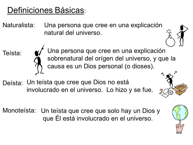 Naturalista: Definiciones Básicas : Una persona que cree en una explicación natural del universo. Teísta: Una persona que cree en una explicación sobr