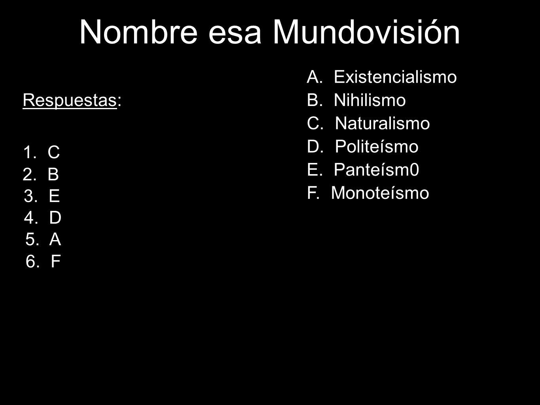 51 Respuestas: 1. C 2. B 3. E 4. D 5. A 6. F Nombre esa Mundovisión A. Existencialismo B. Nihilismo C. Naturalismo D. Politeísmo E. Panteísm0 F. Monot