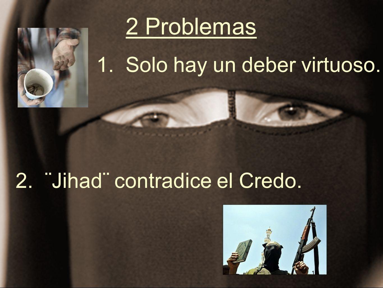 2 Problemas 1. Solo hay un deber virtuoso. 2. ¨Jihad¨ contradice el Credo.