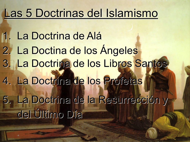 Las 5 Doctrinas del Islamismo 1. La Doctrina de Alá 2. La Doctina de los Ángeles 3. La Doctrina de los Libros Santos 4. La Doctrina de los Profetas 5.