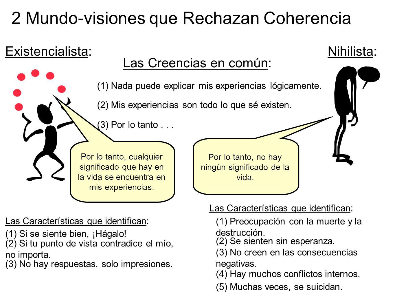 2 Mundo-visiones que Rechazan Coherencia Las Creencias en común: (1) Nada puede explicar mis experiencias lógicamente. (2) Mis experiencias son todo l