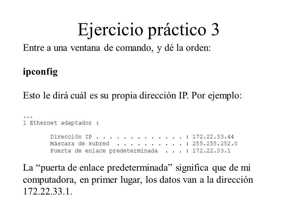 Ejercicio práctico 3 Entre a una ventana de comando, y dé la orden: ipconfig Esto le dirá cuál es su propia dirección IP. Por ejemplo:... 1 Ethernet a