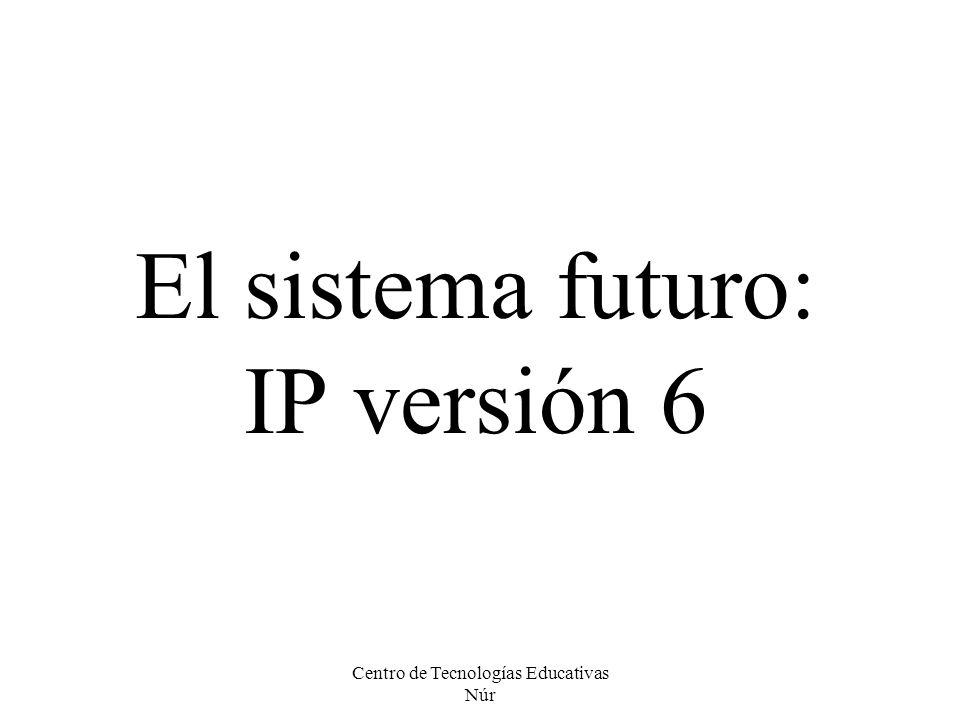 Centro de Tecnologías Educativas Núr El sistema futuro: IP versión 6