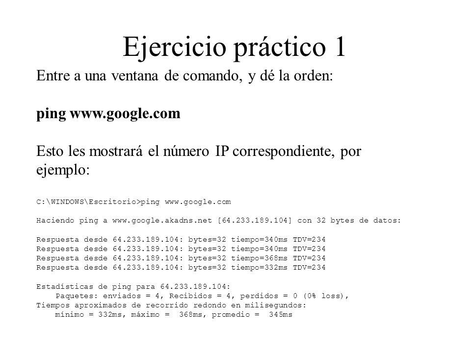 Ejercicio práctico 2 Entre a una ventana de comando, y dé la orden: tracert www.google.com Verán cómo los mensajes pasan por varios intermediarios, por ejemplo:...