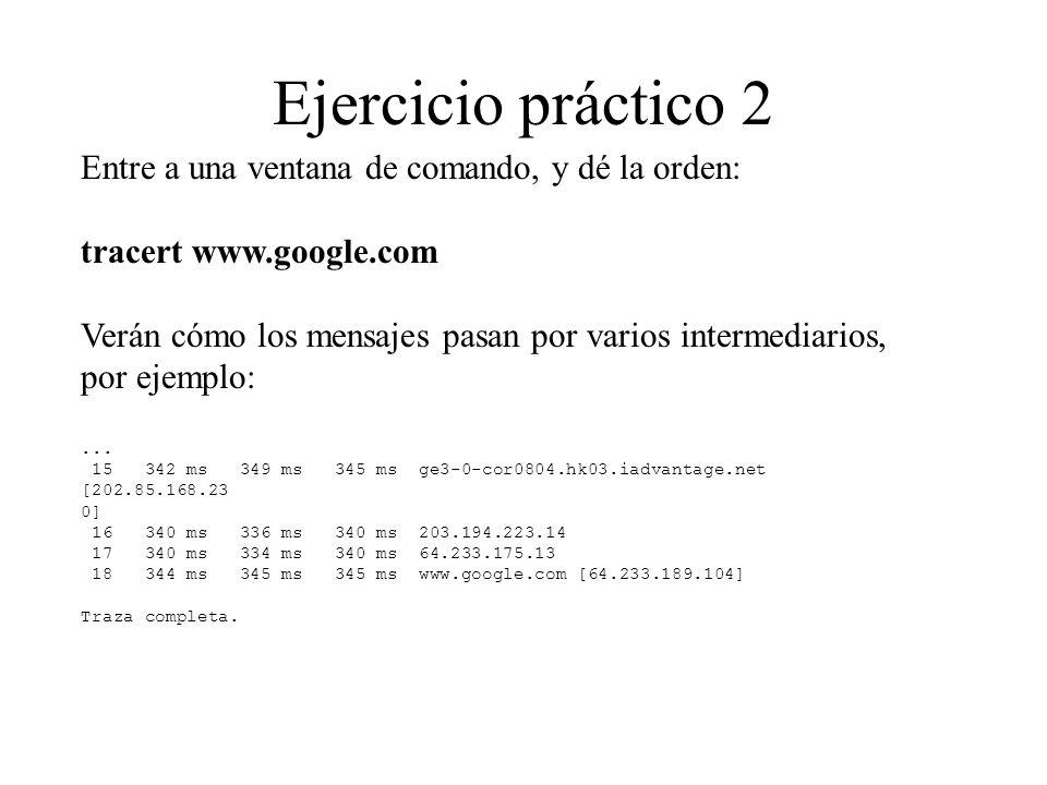 Ejercicio práctico 2 Entre a una ventana de comando, y dé la orden: tracert www.google.com Verán cómo los mensajes pasan por varios intermediarios, po