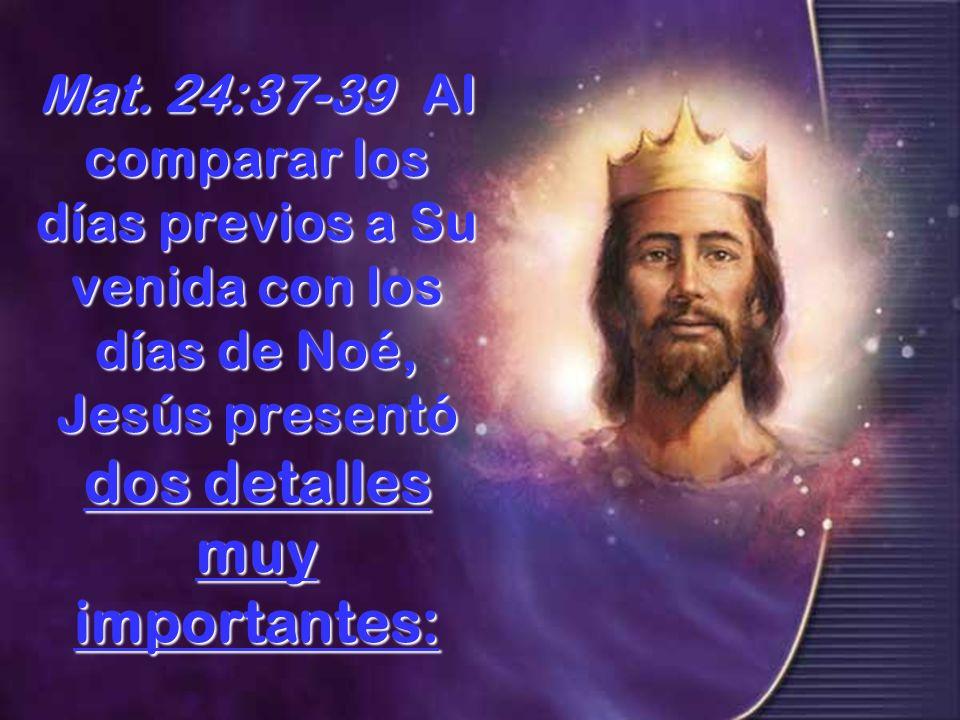 Mat. 24:37-39Al comparar los días previos a Su venida con los días de Noé, Jesús presentó dos detalles muy importantes: