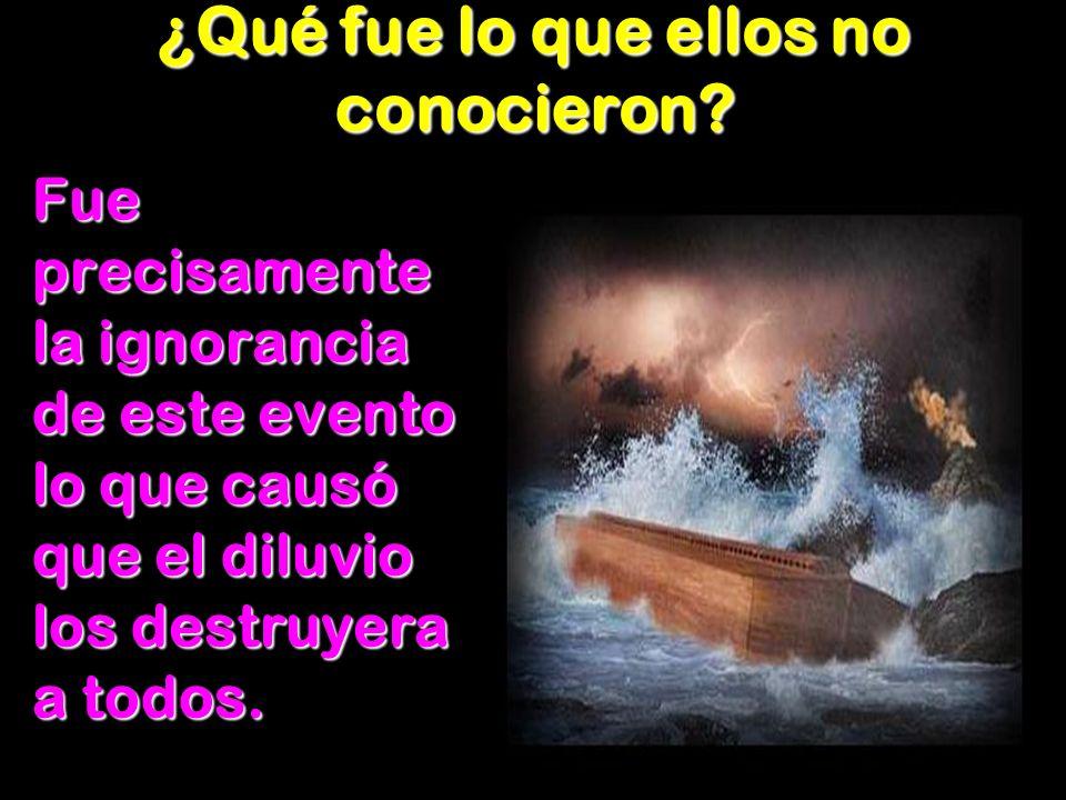 ¿Qué fue lo que ellos no conocieron? Fue precisamente la ignorancia de este evento lo que causó que el diluvio los destruyera a todos.