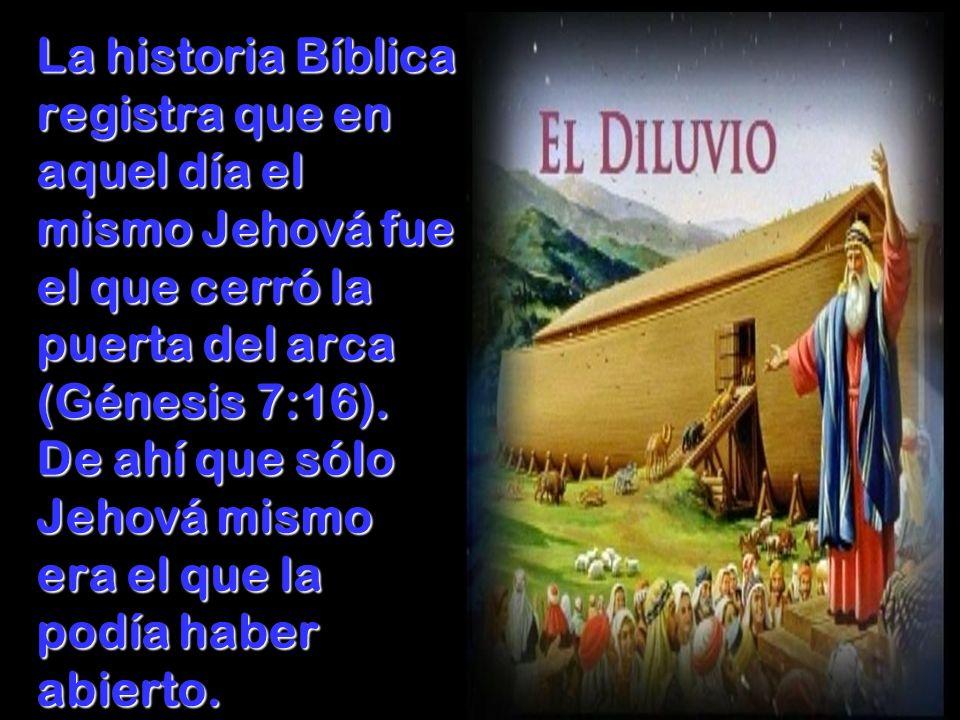 La historia Bíblica registra que en aquel día el mismo Jehová fue el que cerró la puerta del arca (Génesis 7:16). De ahí que sólo Jehová mismo era el