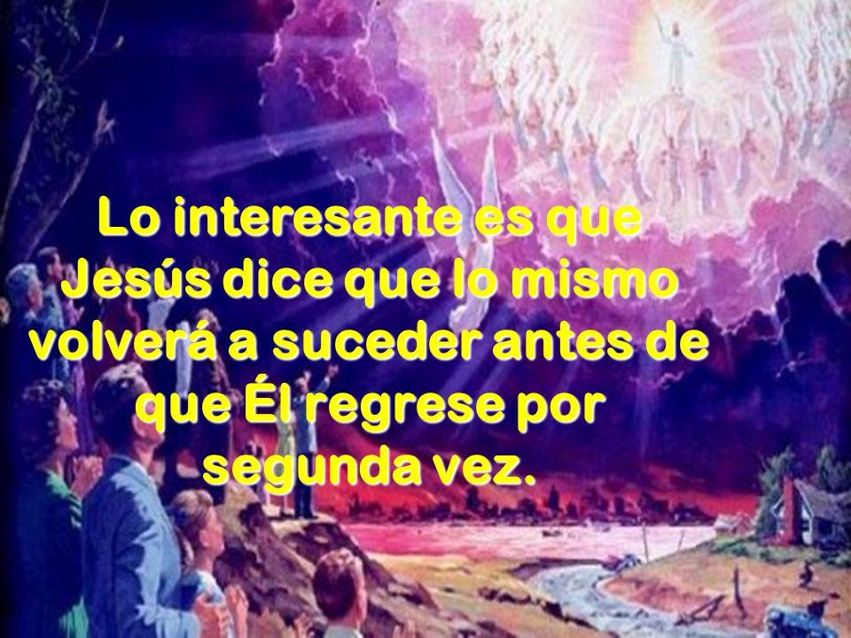 Lo interesante es que Jesús dice que lo mismo volverá a suceder antes de que Él regrese por segunda vez.