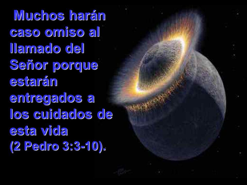 Muchos harán caso omiso al llamado del Señor porque estarán entregados a los cuidados de esta vida (2 Pedro 3:3-10). Muchos harán caso omiso al llamad