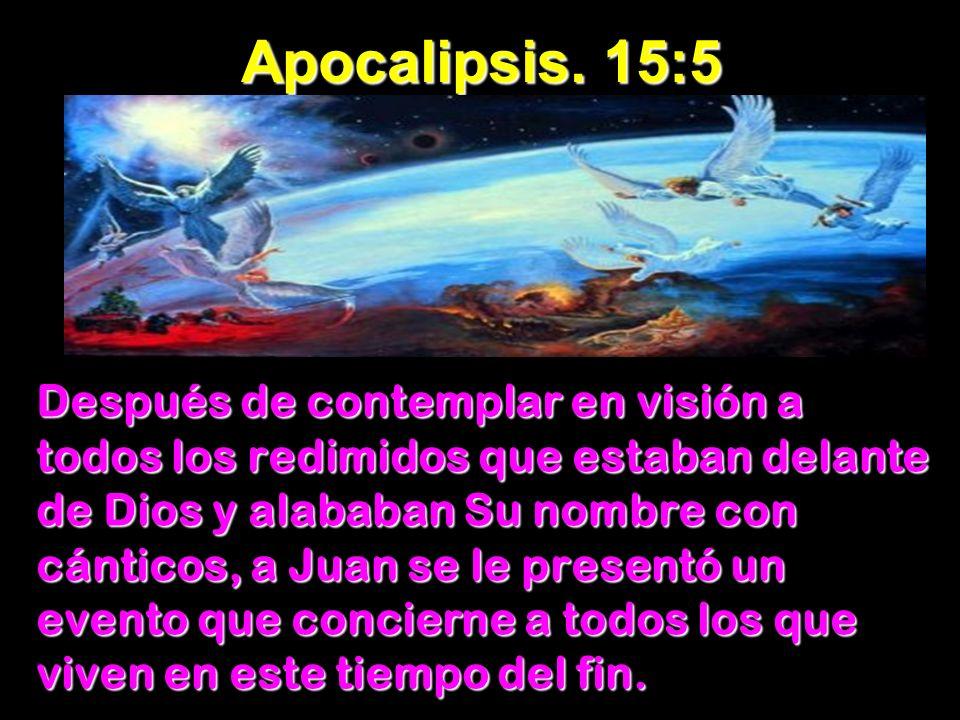 Apocalipsis. 15:5 Después de contemplar en visión a todos los redimidos que estaban delante de Dios y alababan Su nombre con cánticos, a Juan se le pr