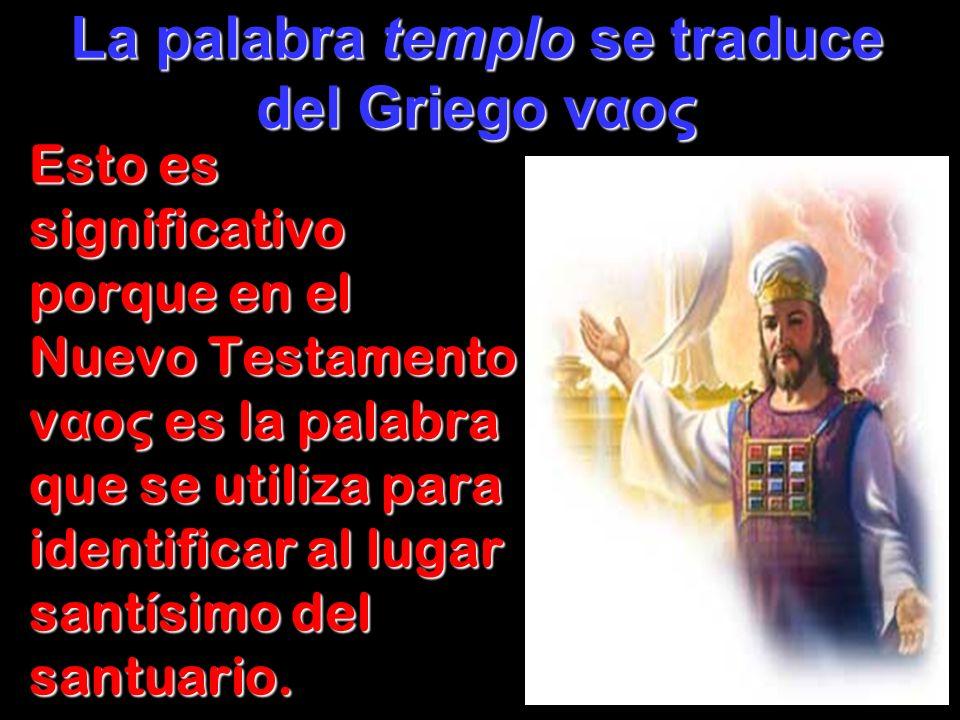Esto es significativo porque en el Nuevo Testamento v α o ς es la palabra que se utiliza para identificar al lugar santísimo del santuario. La palabra