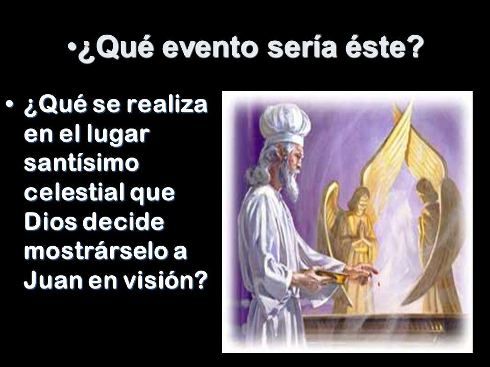¿Qué evento sería éste?¿Qué evento sería éste? ¿Qué se realiza en el lugar santísimo celestial que Dios decide mostrárselo a Juan en visión?¿Qué se re