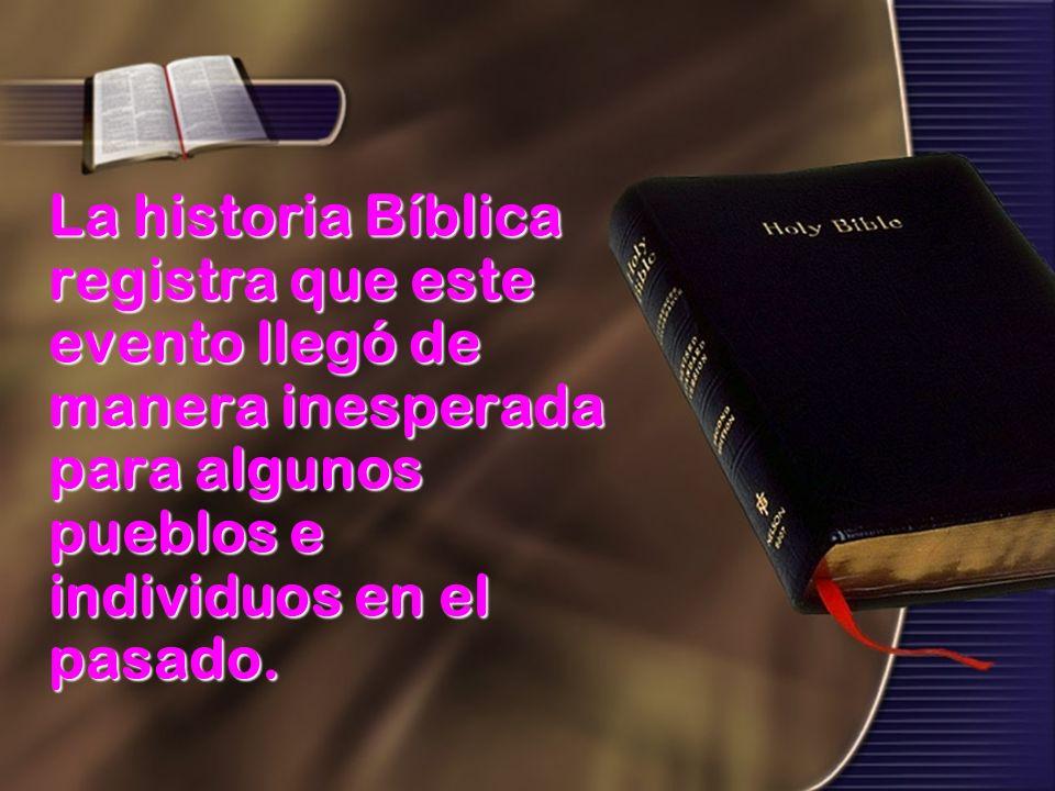 La historia Bíblica registra que este evento llegó de manera inesperada para algunos pueblos e individuos en el pasado.