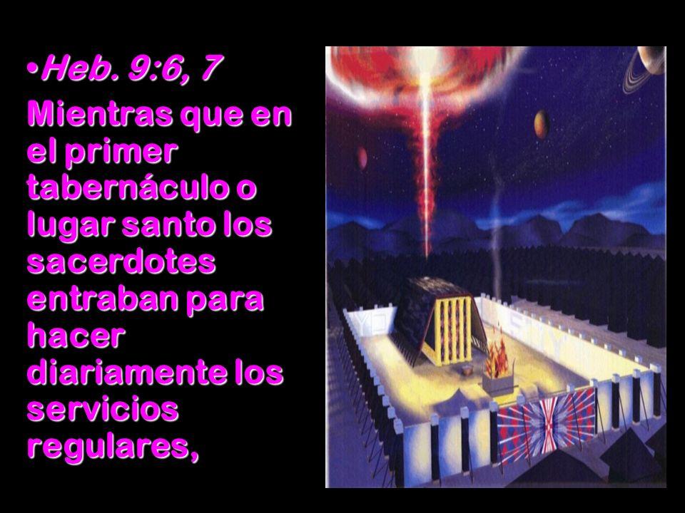 Heb. 9:6, 7Heb. 9:6, 7 Mientras que en el primer tabernáculo o lugar santo los sacerdotes entraban para hacer diariamente los servicios regulares,