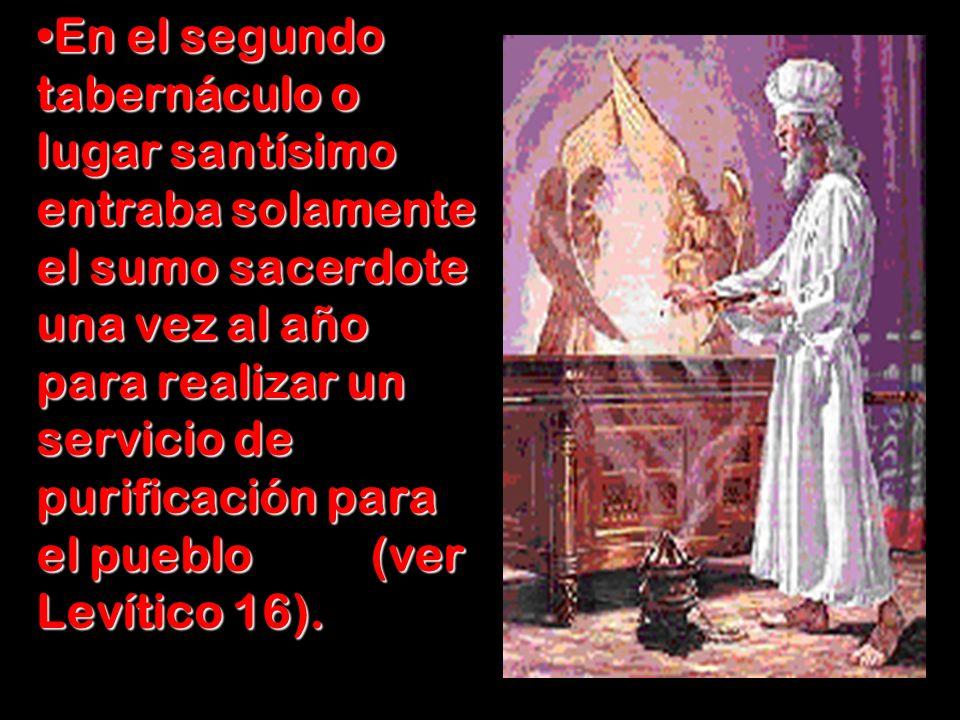 En el segundo tabernáculo o lugar santísimo entraba solamente el sumo sacerdote una vez al año para realizar un servicio de purificación para el puebl