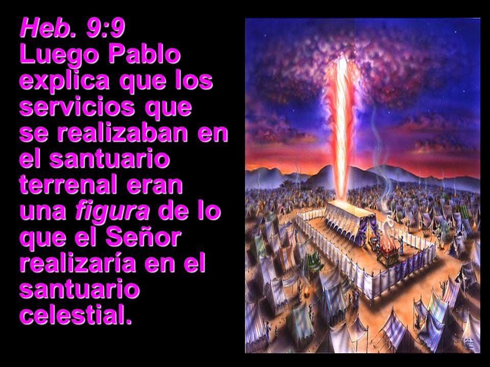 Heb. 9:9 Luego Pablo explica que los servicios que se realizaban en el santuario terrenal eran una figura de lo que el Señor realizaría en el santuari