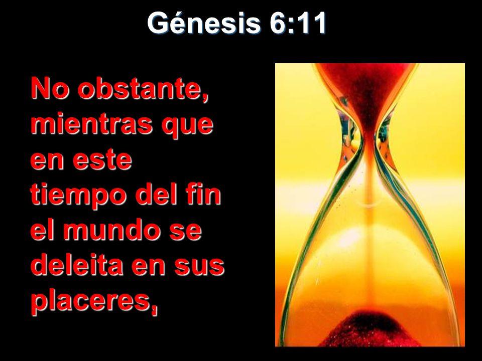 Génesis 6:11 No obstante, mientras que en este tiempo del fin el mundo se deleita en sus placeres, No obstante, mientras que en este tiempo del fin el