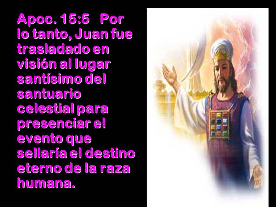 Apoc. 15:5Por lo tanto, Juan fue trasladado en visión al lugar santísimo del santuario celestial para presenciar el evento que sellaría el destino ete