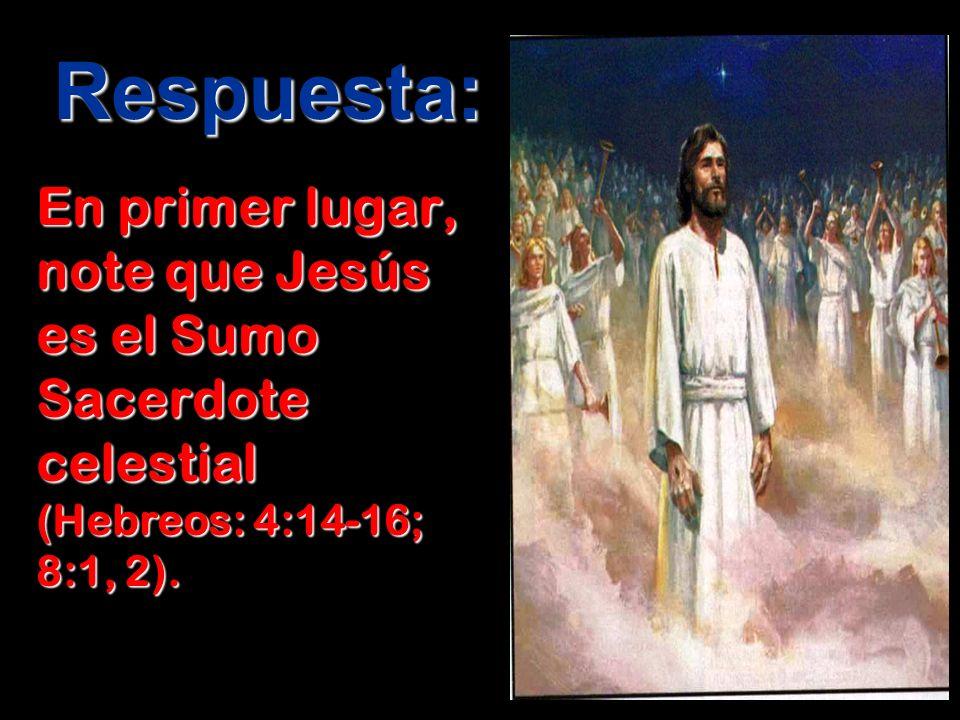 Respuesta: En primer lugar, note que Jesús es el Sumo Sacerdote celestial (Hebreos: 4:14-16; 8:1, 2).