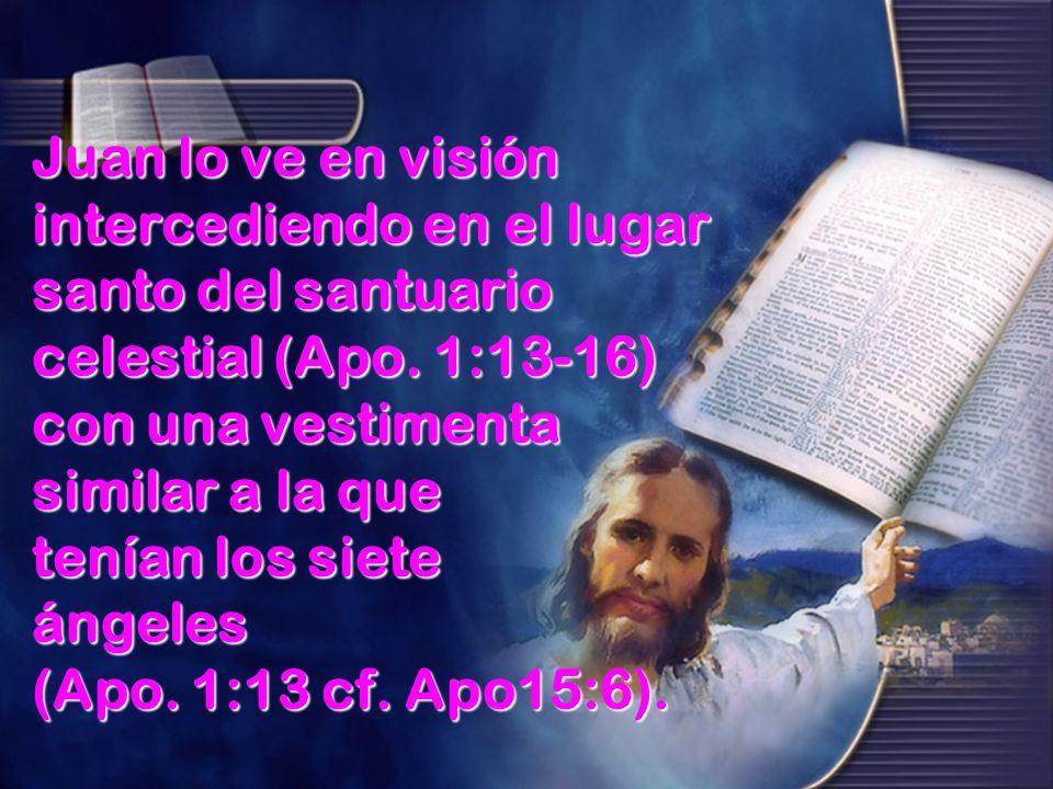 Juan lo ve en visión intercediendo en el lugar santo del santuario celestial (Apo. 1:13-16) con una vestimenta similar a la que tenían los siete ángel