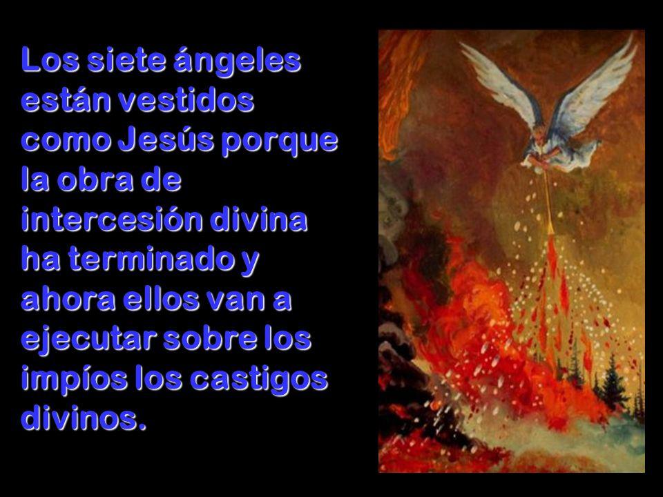 Los siete ángeles están vestidos como Jesús porque la obra de intercesión divina ha terminado y ahora ellos van a ejecutar sobre los impíos los castig