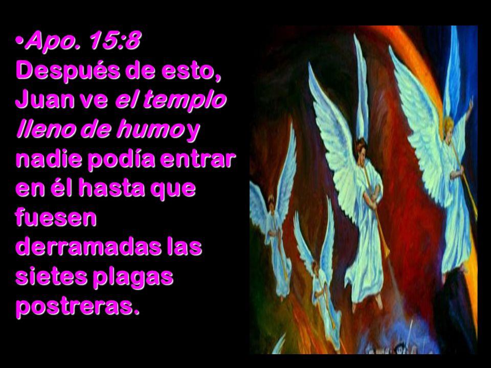 Apo. 15:8 Después de esto, Juan ve el templo lleno de humo y nadie podía entrar en él hasta que fuesen derramadas las sietes plagas postreras.Apo. 15: