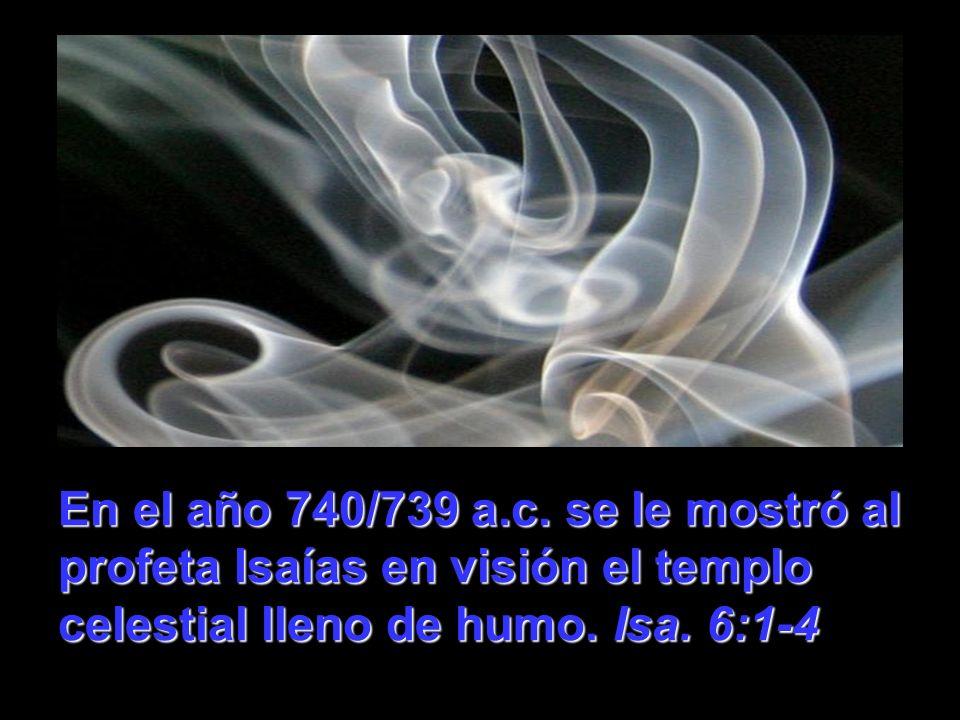 En el año 740/739 a.c. se le mostró al profeta Isaías en visión el templo celestial lleno de humo. Isa. 6:1-4