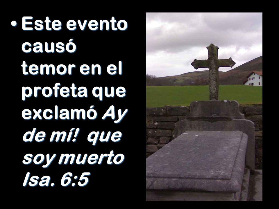 Este evento causó temor en el profeta que exclamó Ay de mí! que soy muerto Isa. 6:5Este evento causó temor en el profeta que exclamó Ay de mí! que soy