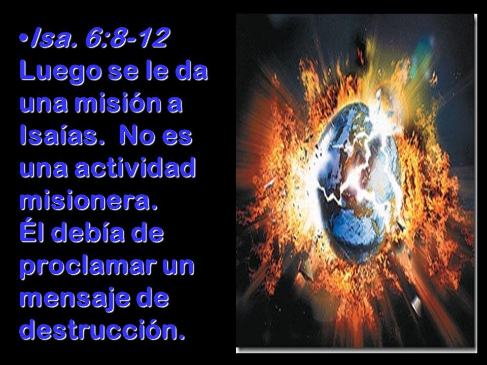 Isa. 6:8-12 Luego se le da una misión a Isaías. No es una actividad misionera. Él debía de proclamar un mensaje de destrucción.Isa. 6:8-12 Luego se le