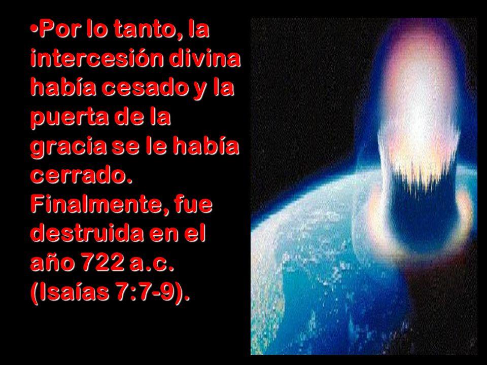 Por lo tanto, la intercesión divina había cesado y la puerta de la gracia se le había cerrado. Finalmente, fue destruida en el año 722 a.c. (Isaías 7: