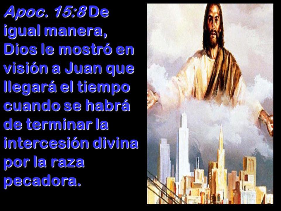 Apoc. 15:8 De igual manera, Dios le mostró en visión a Juan que llegará el tiempo cuando se habrá de terminar la intercesión divina por la raza pecado