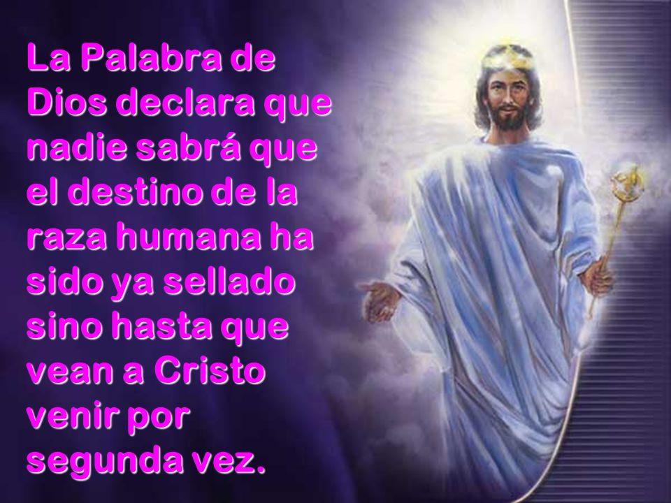 La Palabra de Dios declara que nadie sabrá que el destino de la raza humana ha sido ya sellado sino hasta que vean a Cristo venir por segunda vez.