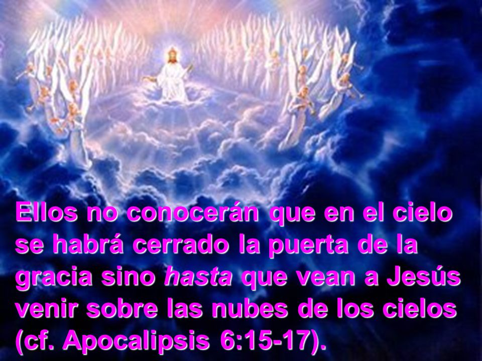 Ellos no conocerán que en el cielo se habrá cerrado la puerta de la gracia sino hasta que vean a Jesús venir sobre las nubes de los cielos (cf. Apocal