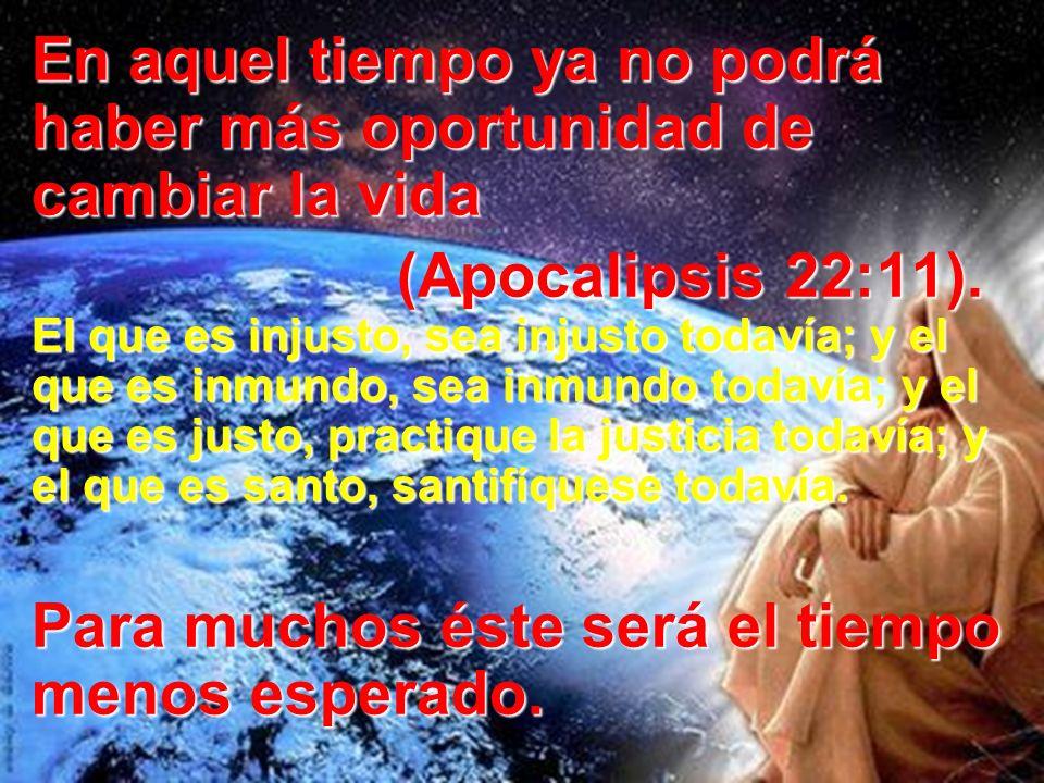 En aquel tiempo ya no podrá haber más oportunidad de cambiar la vida (Apocalipsis 22:11). El que es injusto, sea injusto todavía; y el que es inmundo,