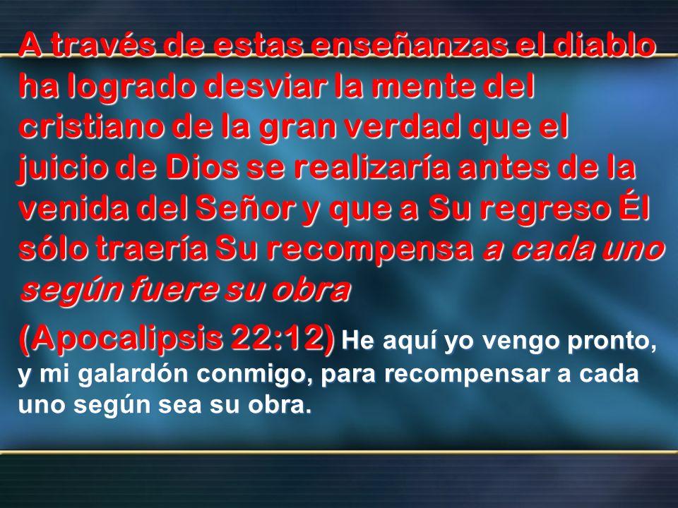 A través de estas enseñanzas el diablo ha logrado desviar la mente del cristiano de la gran verdad que el juicio de Dios se realizaría antes de la ven