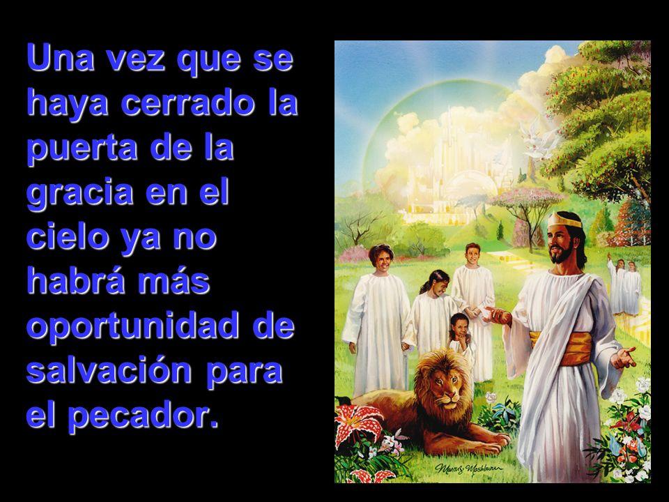 Una vez que se haya cerrado la puerta de la gracia en el cielo ya no habrá más oportunidad de salvación para el pecador.