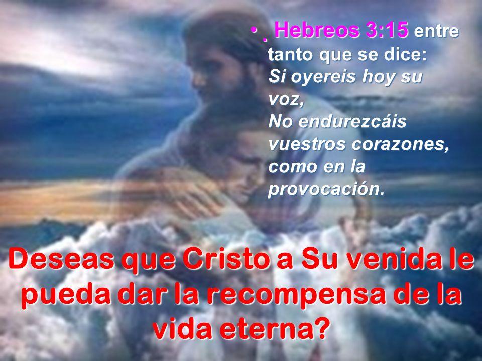 Deseas que Cristo a Su venida le pueda dar la recompensa de la vida eterna? Hebreos 3:15 entre tanto que se dice: Si oyereis hoy su voz, No endurezcái