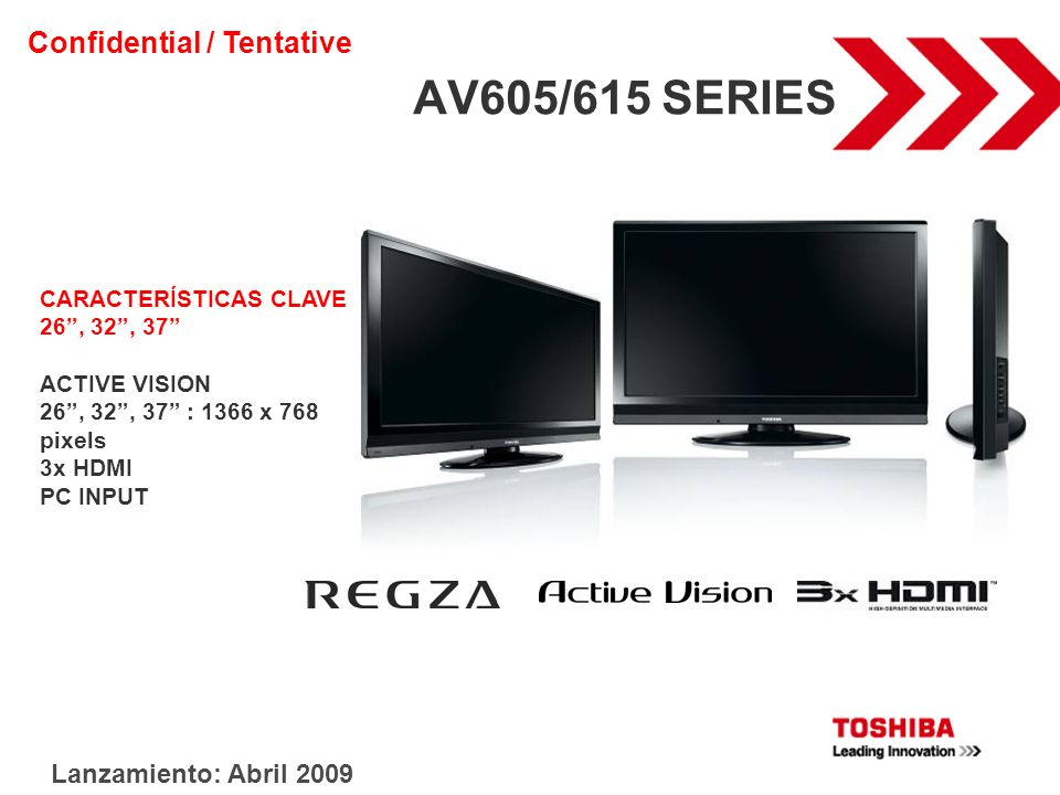 AV605/615 SERIES CARACTERÍSTICAS CLAVE 26, 32, 37 ACTIVE VISION 26, 32, 37 : 1366 x 768 pixels 3x HDMI PC INPUT Lanzamiento: Abril 2009 Confidential /