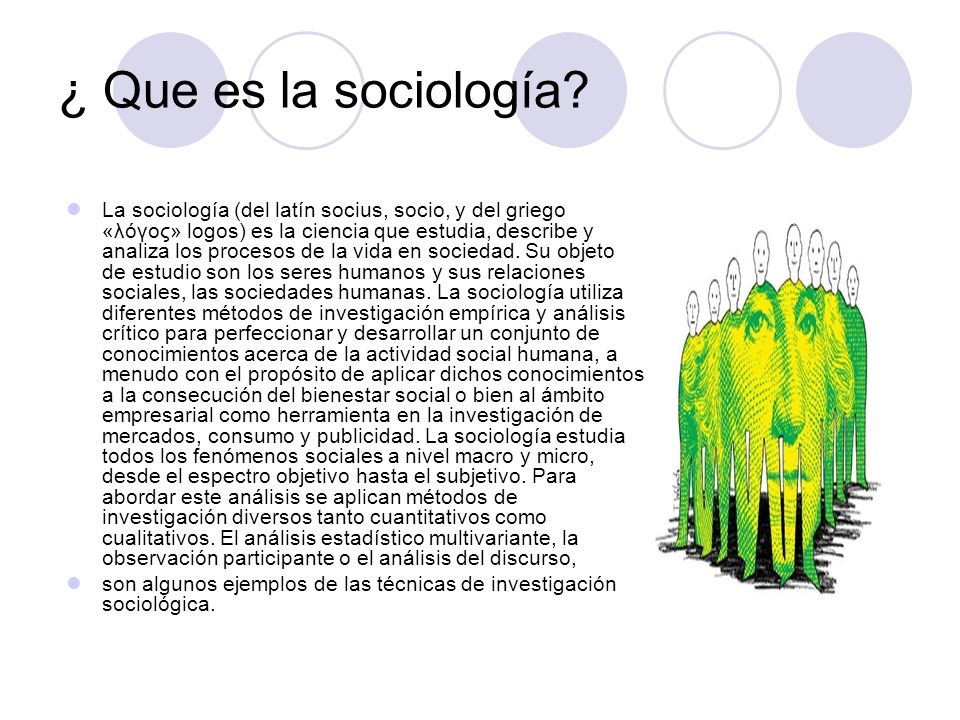 ¿ Que es la sociología? La sociología (del latín socius, socio, y del griego «λóγος» logos) es la ciencia que estudia, describe y analiza los procesos